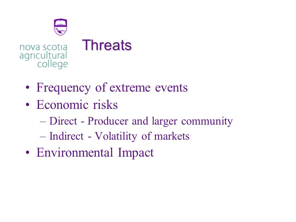 Threats Frequency of extreme events Economic risks –Direct - Producer and larger community –Indirect - Volatility of markets Environmental Impact
