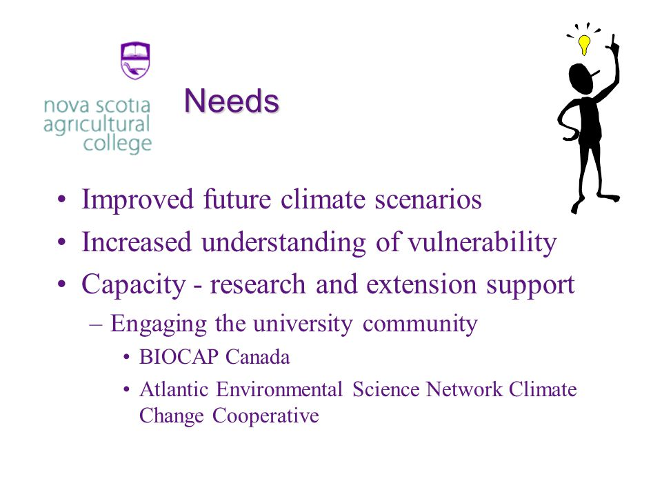 Needs Improved future climate scenarios Increased understanding of vulnerability Capacity - research and extension support –Engaging the university community BIOCAP Canada Atlantic Environmental Science Network Climate Change Cooperative