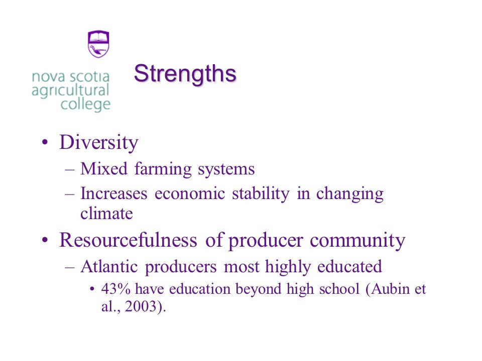 Strengths Diversity –Mixed farming systems –Increases economic stability in changing climate Resourcefulness of producer community –Atlantic producers most highly educated 43% have education beyond high school (Aubin et al., 2003).