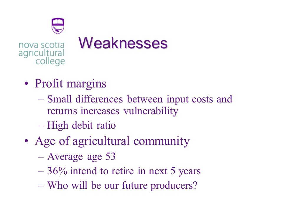 Weaknesses Profit margins –Small differences between input costs and returns increases vulnerability –High debit ratio Age of agricultural community –Average age 53 –36% intend to retire in next 5 years –Who will be our future producers