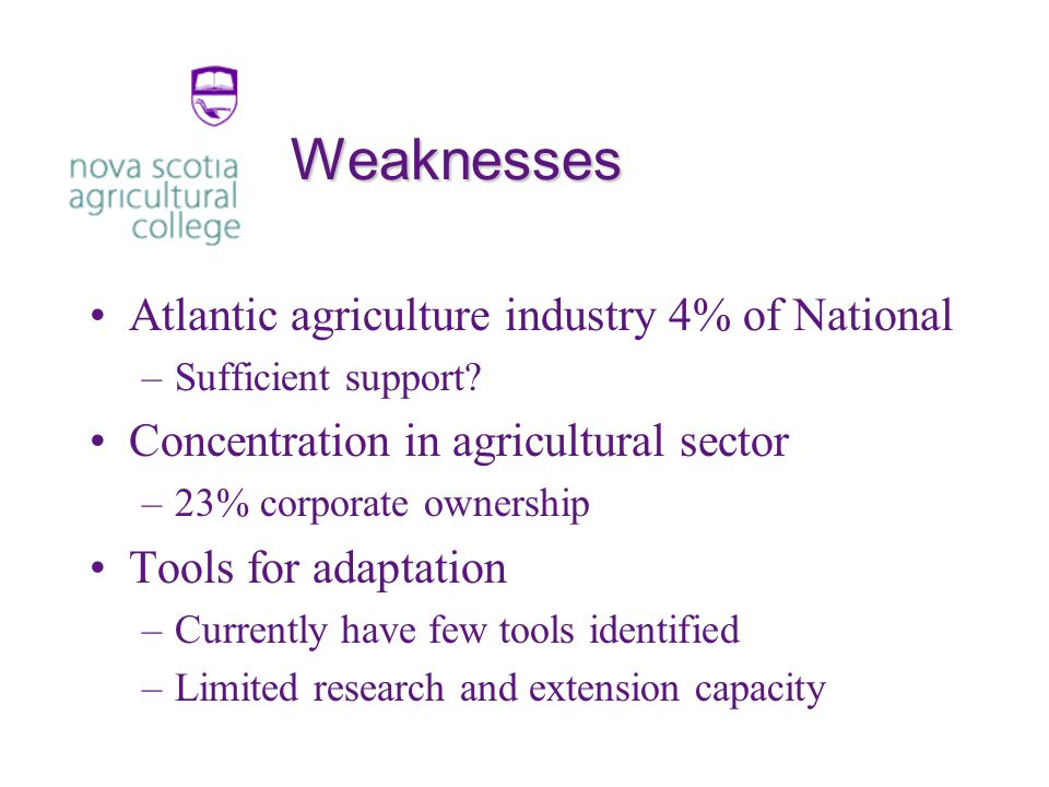 Weaknesses Atlantic agriculture industry 4% of National –Sufficient support.