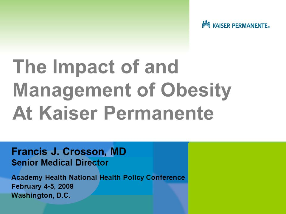 The Impact of and Management of Obesity At Kaiser Permanente Academy Health National Health Policy Conference February 4-5, 2008 Washington, D.C.