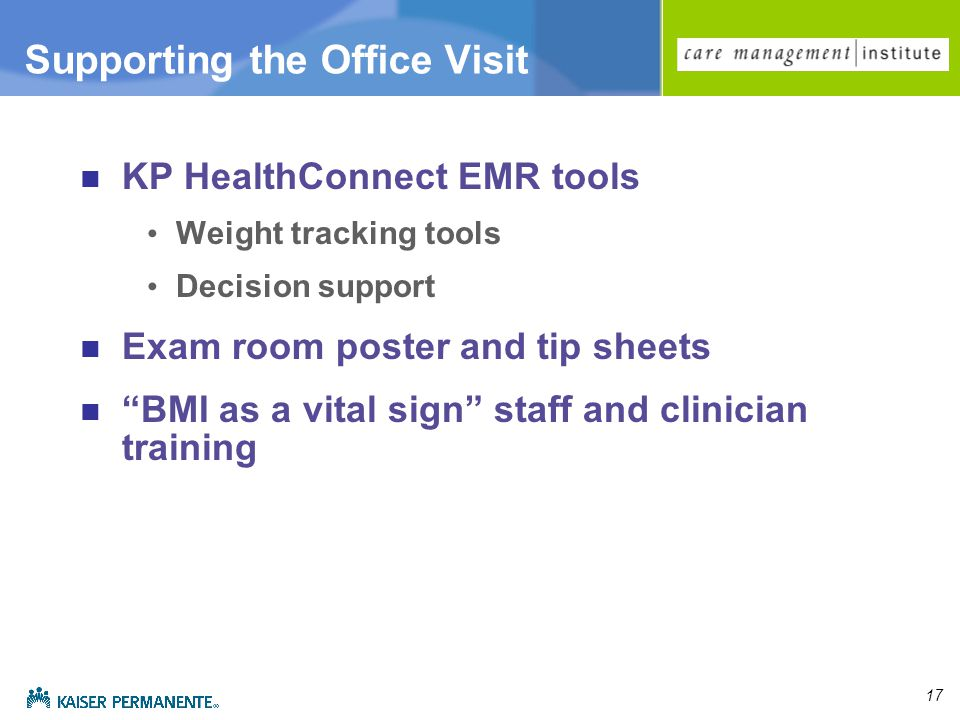 17 Supporting the Office Visit KP HealthConnect EMR tools Weight tracking tools Decision support Exam room poster and tip sheets BMI as a vital sign staff and clinician training