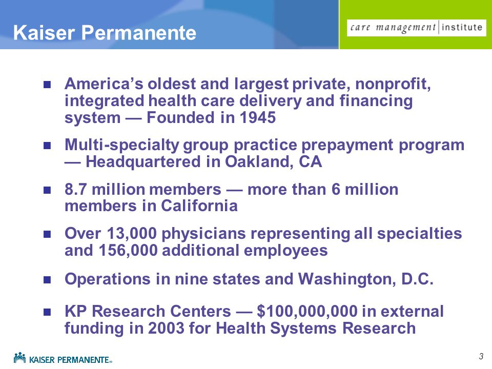 3 Kaiser Permanente America's oldest and largest private, nonprofit, integrated health care delivery and financing system — Founded in 1945 Multi-specialty group practice prepayment program — Headquartered in Oakland, CA 8.7 million members — more than 6 million members in California Over 13,000 physicians representing all specialties and 156,000 additional employees Operations in nine states and Washington, D.C.