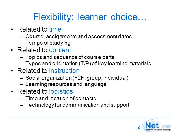 Flexibility: learner choice… Related to time –Course, assignments and assessment dates –Tempo of studying Related to content –Topics and sequence of course parts –Types and orientation (T/P) of key learning materials Related to instruction –Social organization (F2F, group, individual) –Learning resources and language Related to logistics –Time and location of contacts –Technology for communication and support