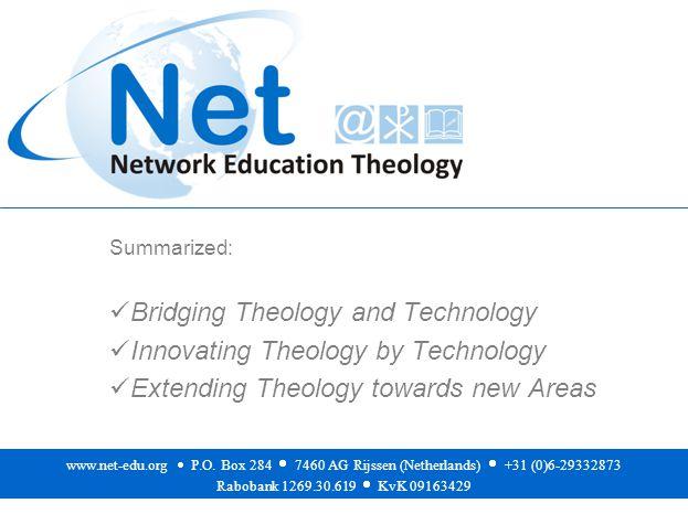 Summarized: Bridging Theology and Technology Innovating Theology by Technology Extending Theology towards new Areas www.net-edu.org  P.O.