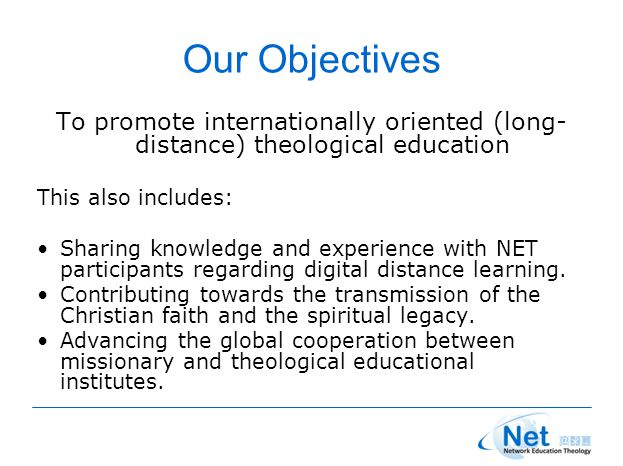 Our Objectives To promote internationally oriented (long- distance) theological education This also includes: Sharing knowledge and experience with NET participants regarding digital distance learning.