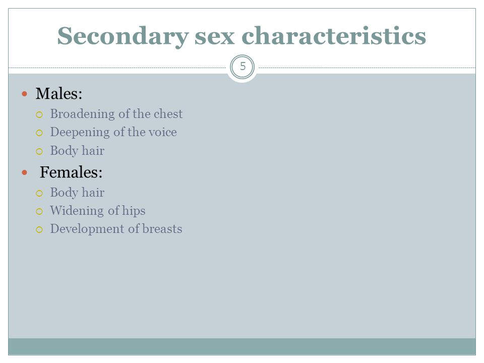 Secondary sex characteristics 5 Males:  Broadening of the chest  Deepening of the voice  Body hair Females:  Body hair  Widening of hips  Develo
