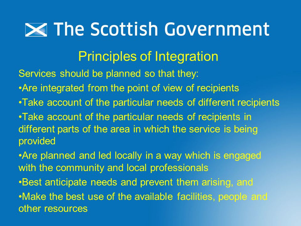 Principles of Integration Services should be planned so that they: Are integrated from the point of view of recipients Take account of the particular needs of different recipients Take account of the particular needs of recipients in different parts of the area in which the service is being provided Are planned and led locally in a way which is engaged with the community and local professionals Best anticipate needs and prevent them arising, and Make the best use of the available facilities, people and other resources