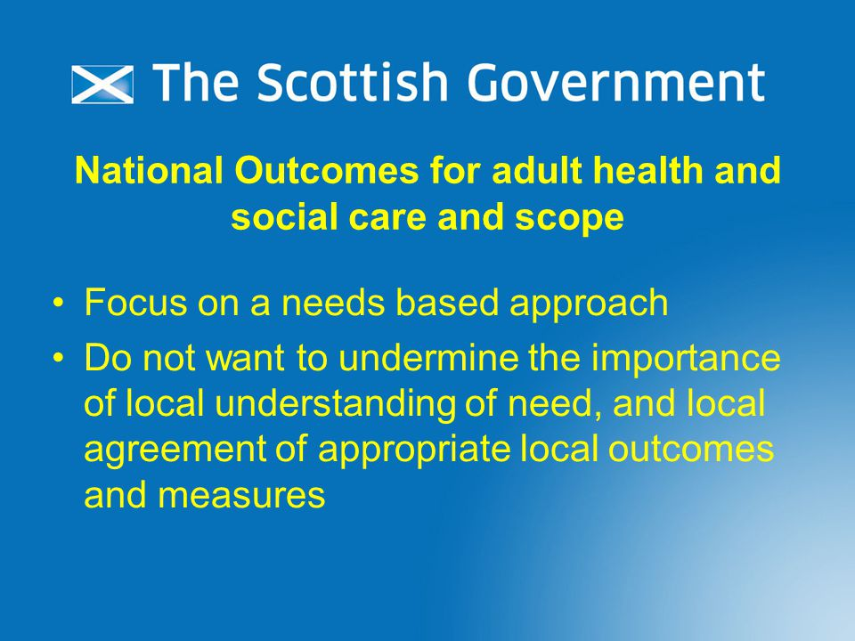 National Outcomes for adult health and social care and scope Focus on a needs based approach Do not want to undermine the importance of local understanding of need, and local agreement of appropriate local outcomes and measures