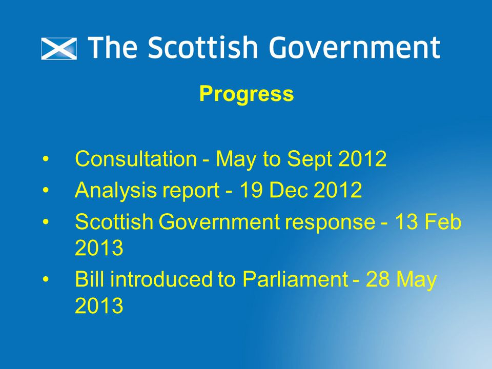 Consultation - May to Sept 2012 Analysis report - 19 Dec 2012 Scottish Government response - 13 Feb 2013 Bill introduced to Parliament - 28 May 2013 Progress