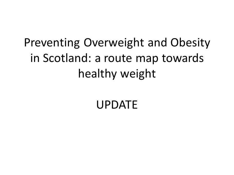 Preventing Overweight and Obesity in Scotland: a route map towards healthy weight UPDATE