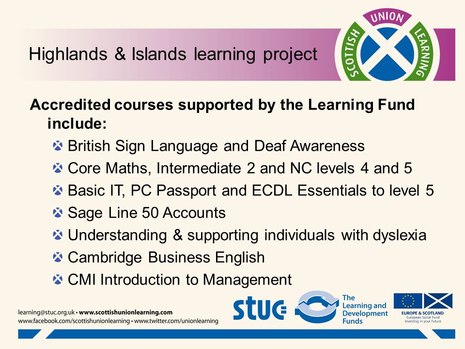 Highlands & Islands learning project Accredited courses supported by the Learning Fund include: British Sign Language and Deaf Awareness Core Maths, Intermediate 2 and NC levels 4 and 5 Basic IT, PC Passport and ECDL Essentials to level 5 Sage Line 50 Accounts Understanding & supporting individuals with dyslexia Cambridge Business English CMI Introduction to Management
