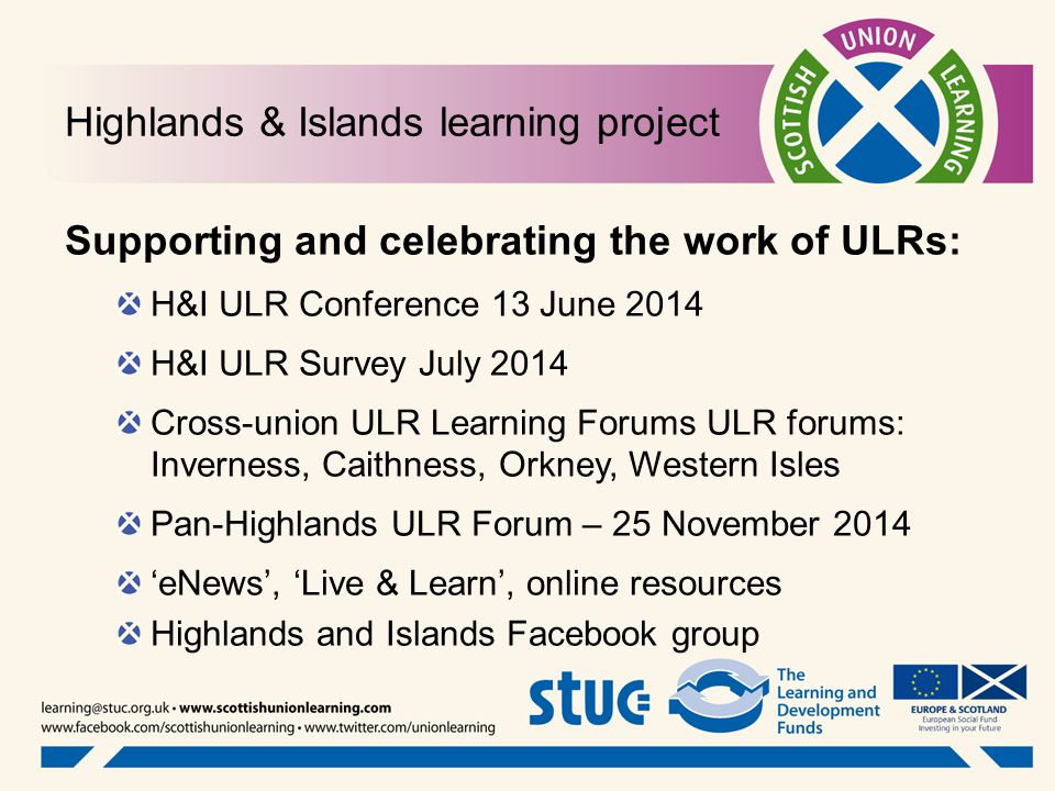 Highlands & Islands learning project Supporting and celebrating the work of ULRs: H&I ULR Conference 13 June 2014 H&I ULR Survey July 2014 Cross-union ULR Learning Forums ULR forums: Inverness, Caithness, Orkney, Western Isles Pan-Highlands ULR Forum – 25 November 2014 'eNews', 'Live & Learn', online resources Highlands and Islands Facebook group