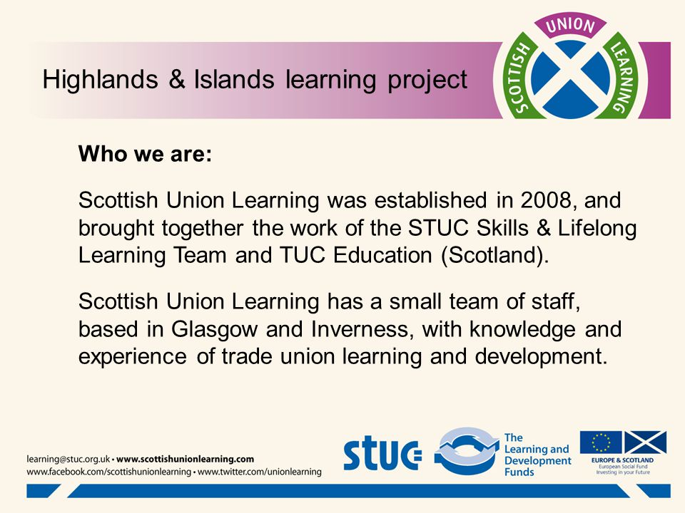 Highlands & Islands learning project Who we are: Scottish Union Learning was established in 2008, and brought together the work of the STUC Skills & Lifelong Learning Team and TUC Education (Scotland).