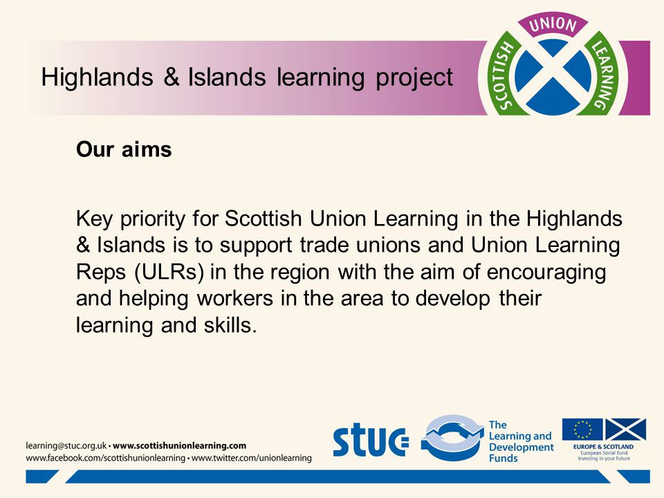 Highlands & Islands learning project Our aims Key priority for Scottish Union Learning in the Highlands & Islands is to support trade unions and Union Learning Reps (ULRs) in the region with the aim of encouraging and helping workers in the area to develop their learning and skills.
