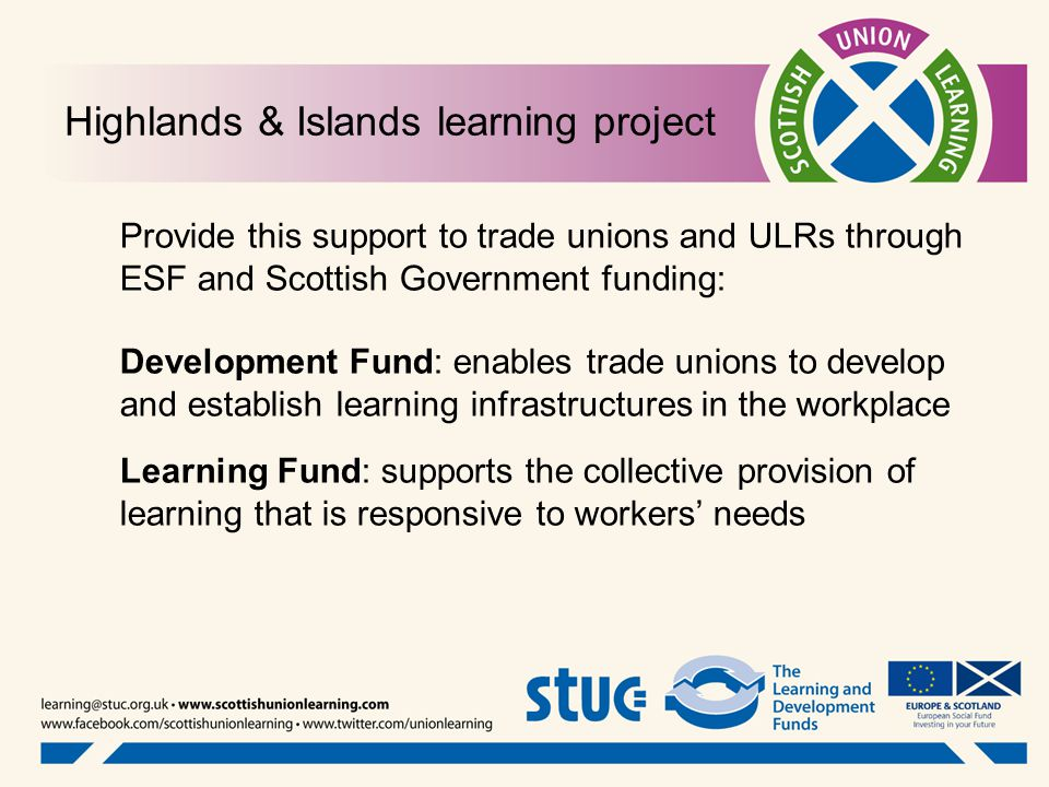Highlands & Islands learning project Provide this support to trade unions and ULRs through ESF and Scottish Government funding: Development Fund: enables trade unions to develop and establish learning infrastructures in the workplace Learning Fund: supports the collective provision of learning that is responsive to workers' needs
