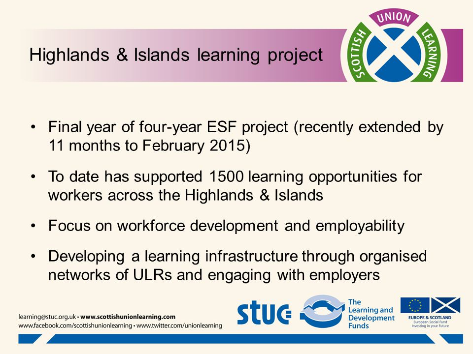 Highlands & Islands learning project Final year of four-year ESF project (recently extended by 11 months to February 2015) To date has supported 1500 learning opportunities for workers across the Highlands & Islands Focus on workforce development and employability Developing a learning infrastructure through organised networks of ULRs and engaging with employers