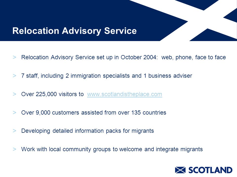 Relocation Advisory Service Relocation Advisory Service set up in October 2004: web, phone, face to face 7 staff, including 2 immigration specialists and 1 business adviser Over 225,000 visitors to   Over 9,000 customers assisted from over 135 countries Developing detailed information packs for migrants Work with local community groups to welcome and integrate migrants