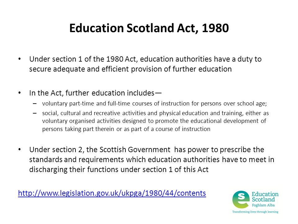 Education Scotland Act, 1980 Under section 1 of the 1980 Act, education authorities have a duty to secure adequate and efficient provision of further education In the Act, further education includes— – voluntary part-time and full-time courses of instruction for persons over school age; – social, cultural and recreative activities and physical education and training, either as voluntary organised activities designed to promote the educational development of persons taking part therein or as part of a course of instruction Under section 2, the Scottish Government has power to prescribe the standards and requirements which education authorities have to meet in discharging their functions under section 1 of this Act