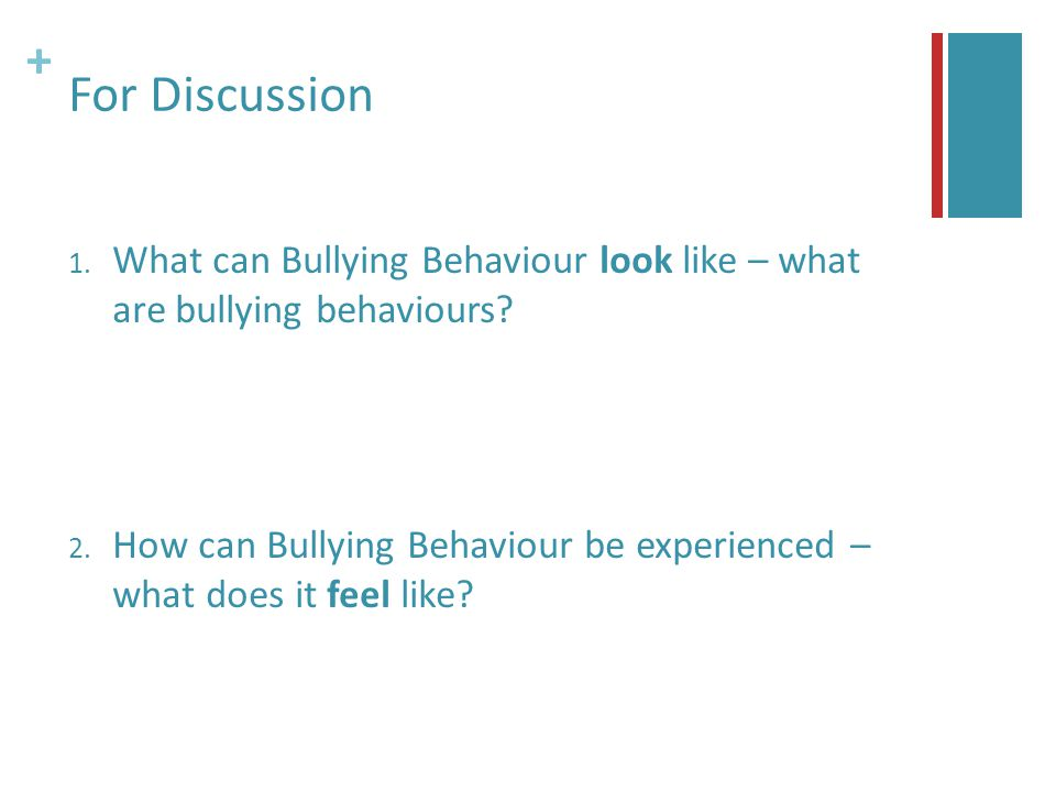 + For Discussion 1. What can Bullying Behaviour look like – what are bullying behaviours.