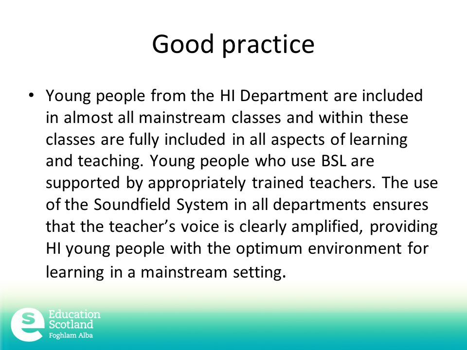 Good practice Young people from the HI Department are included in almost all mainstream classes and within these classes are fully included in all aspects of learning and teaching.