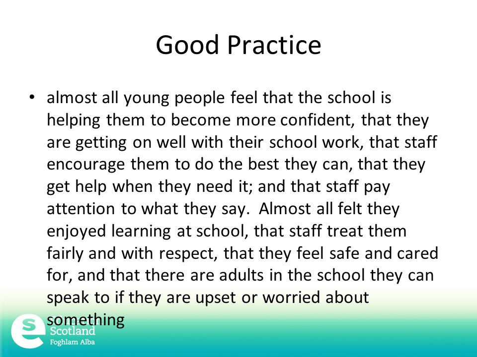 Good Practice almost all young people feel that the school is helping them to become more confident, that they are getting on well with their school work, that staff encourage them to do the best they can, that they get help when they need it; and that staff pay attention to what they say.