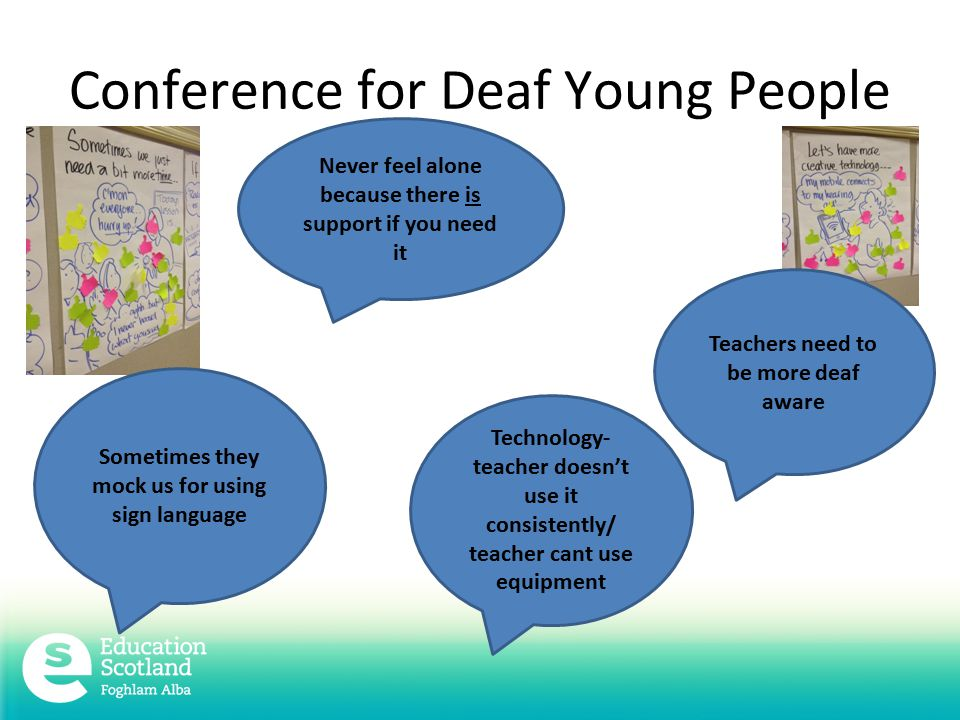 Conference for Deaf Young People Never feel alone because there is support if you need it Teachers need to be more deaf aware Sometimes they mock us for using sign language Technology- teacher doesn't use it consistently/ teacher cant use equipment