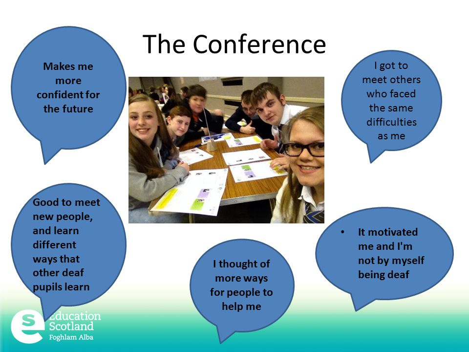 The Conference I got to meet others who faced the same difficulties as me Makes me more confident for the future It motivated me and I m not by myself being deaf Good to meet new people, and learn different ways that other deaf pupils learn I thought of more ways for people to help me