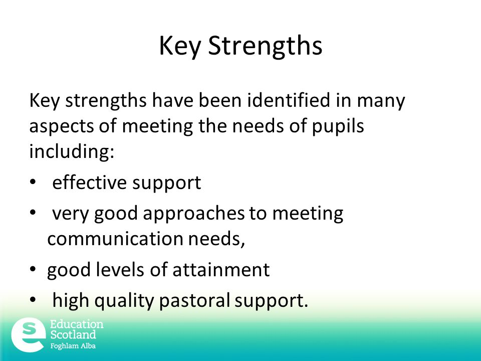 Key Strengths Key strengths have been identified in many aspects of meeting the needs of pupils including: effective support very good approaches to meeting communication needs, good levels of attainment high quality pastoral support.
