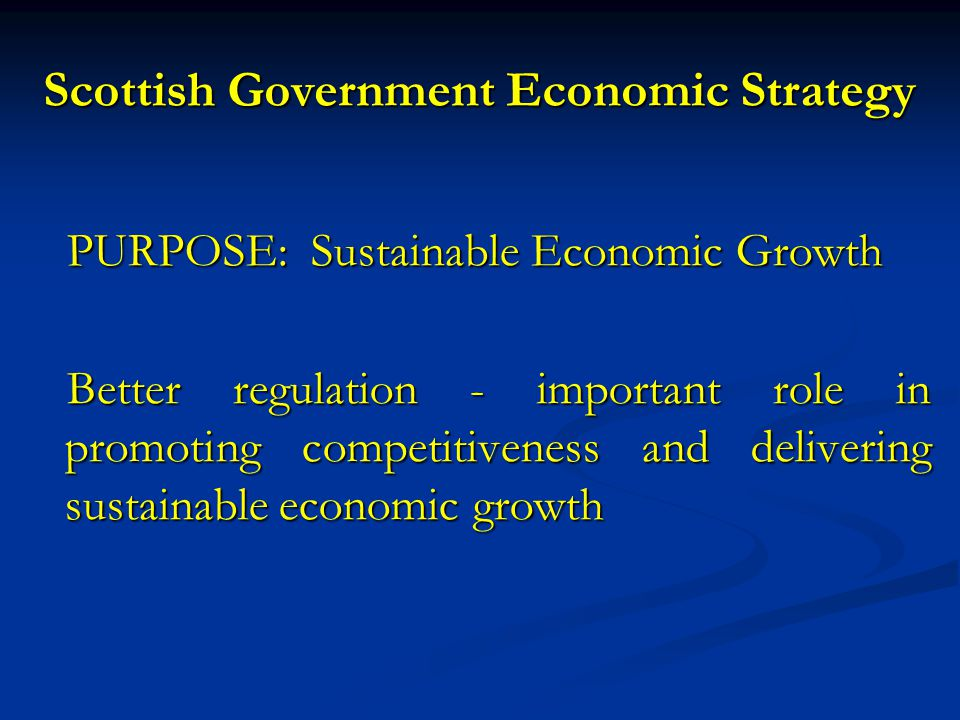 Scottish Government Economic Strategy PURPOSE: Sustainable Economic Growth Better regulation - important role in promoting competitiveness and delivering sustainable economic growth