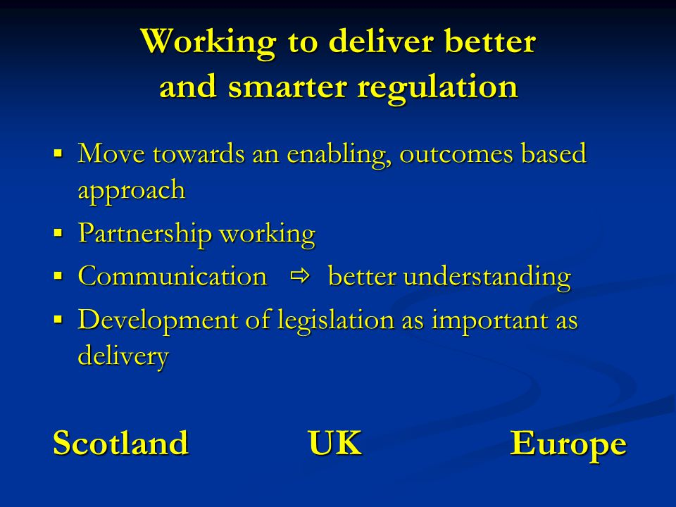 Working to deliver better and smarter regulation  Move towards an enabling, outcomes based approach  Partnership working  Communication  better understanding  Development of legislation as important as delivery Scotland UK Europe