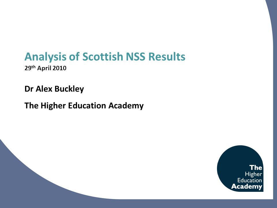 Analysis of Scottish NSS Results 29 th April 2010 Dr Alex Buckley The Higher Education Academy