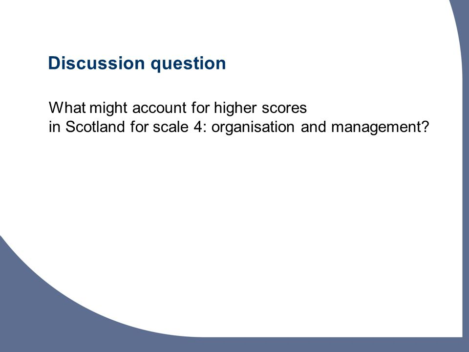 Discussion question What might account for higher scores in Scotland for scale 4: organisation and management