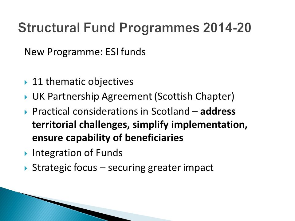 New Programme: ESI funds  11 thematic objectives  UK Partnership Agreement (Scottish Chapter)  Practical considerations in Scotland – address territorial challenges, simplify implementation, ensure capability of beneficiaries  Integration of Funds  Strategic focus – securing greater impact