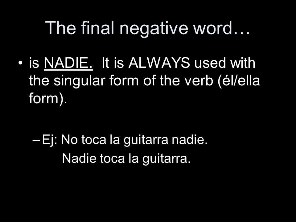 The final negative word… is NADIE. It is ALWAYS used with the singular form of the verb (él/ella form). –Ej: No toca la guitarra nadie. Nadie toca la