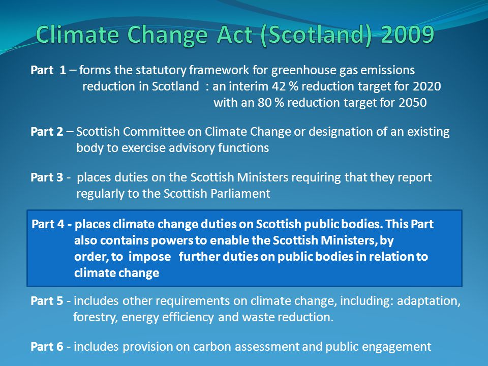 Part 1 – forms the statutory framework for greenhouse gas emissions reduction in Scotland : an interim 42 % reduction target for 2020 with an 80 % reduction target for 2050 Part 2 – Scottish Committee on Climate Change or designation of an existing body to exercise advisory functions Part 3 - places duties on the Scottish Ministers requiring that they report regularly to the Scottish Parliament Part 5 - includes other requirements on climate change, including: adaptation, forestry, energy efficiency and waste reduction.