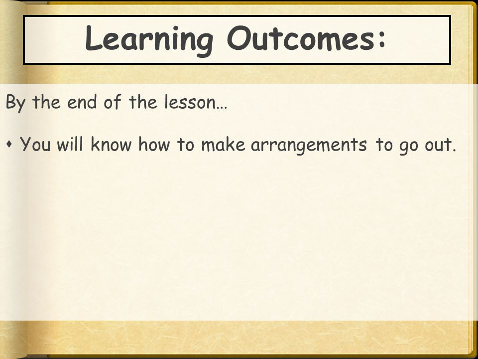 Learning Outcomes: By the end of the lesson…  You will know how to make arrangements to go out.