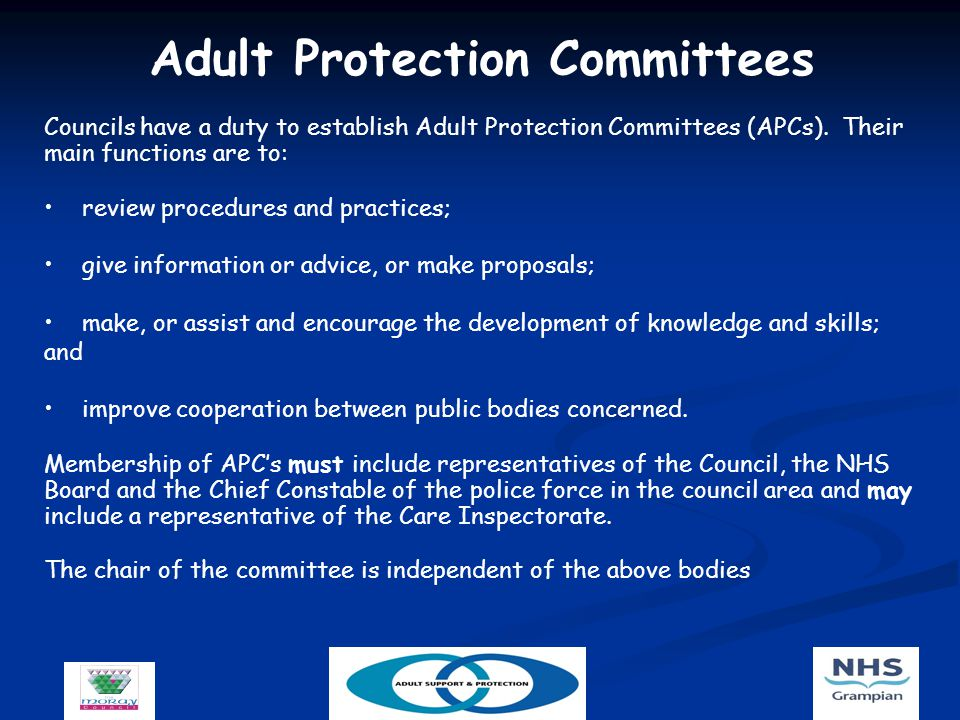 Adult Protection Committees Councils have a duty to establish Adult Protection Committees (APCs).