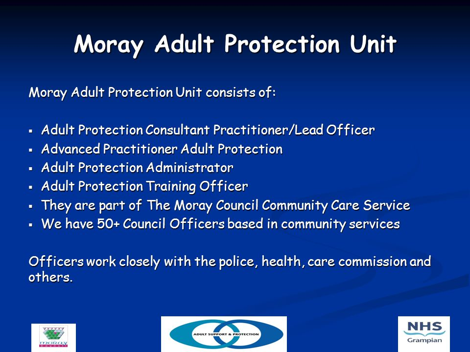 Moray Adult Protection Unit Moray Adult Protection Unit consists of:  Adult Protection Consultant Practitioner/Lead Officer  Advanced Practitioner Adult Protection  Adult Protection Administrator  Adult Protection Training Officer  They are part of The Moray Council Community Care Service  We have 50+ Council Officers based in community services Officers work closely with the police, health, care commission and others.