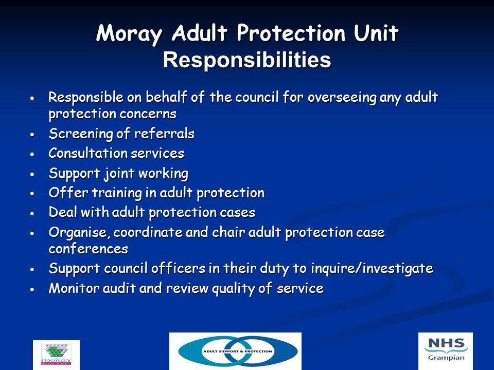Moray Adult Protection Unit Responsibilities  Responsible on behalf of the council for overseeing any adult protection concerns  Screening of referrals  Consultation services  Support joint working  Offer training in adult protection  Deal with adult protection cases  Organise, coordinate and chair adult protection case conferences  Support council officers in their duty to inquire/investigate  Monitor audit and review quality of service