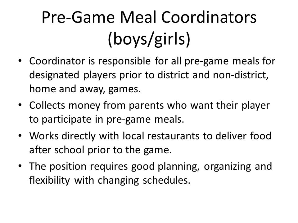 Pre-Game Meal Coordinators (boys/girls) Coordinator is responsible for all pre-game meals for designated players prior to district and non-district, home and away, games.