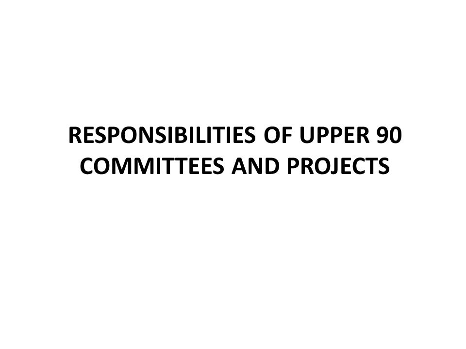 RESPONSIBILITIES OF UPPER 90 COMMITTEES AND PROJECTS