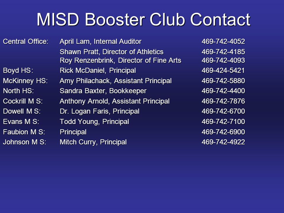 MISD Booster Club Contact Central Office:April Lam, Internal Auditor Shawn Pratt, Director of Athletics Roy Renzenbrink, Director of Fine Arts Boyd HS:Rick McDaniel, Principal McKinney HS:Amy Philachack, Assistant Principal North HS:Sandra Baxter, Bookkeeper Cockrill M S:Anthony Arnold, Assistant Principal Dowell M S:Dr.