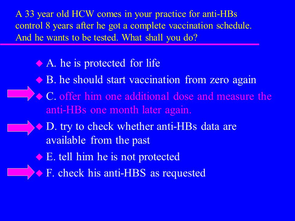 A 33 year old HCW comes in your practice for anti-HBs control 8 years after he got a complete vaccination schedule.