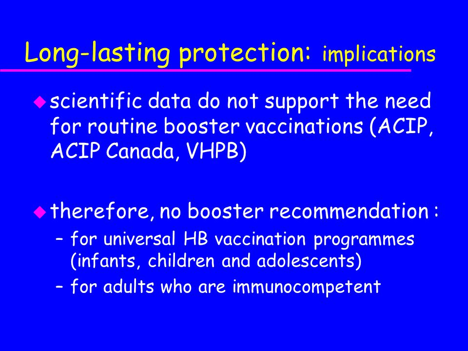 Long-lasting protection: implications u scientific data do not support the need for routine booster vaccinations (ACIP, ACIP Canada, VHPB) u therefore, no booster recommendation : –for universal HB vaccination programmes (infants, children and adolescents) –for adults who are immunocompetent