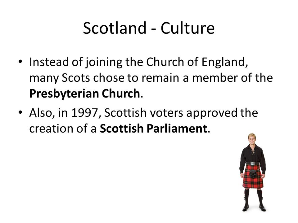Scotland - Culture Instead of joining the Church of England, many Scots chose to remain a member of the Presbyterian Church.