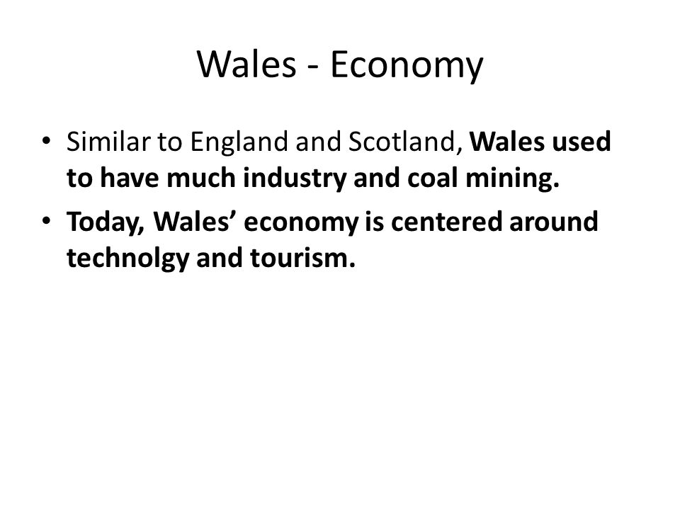 Wales - Economy Similar to England and Scotland, Wales used to have much industry and coal mining.
