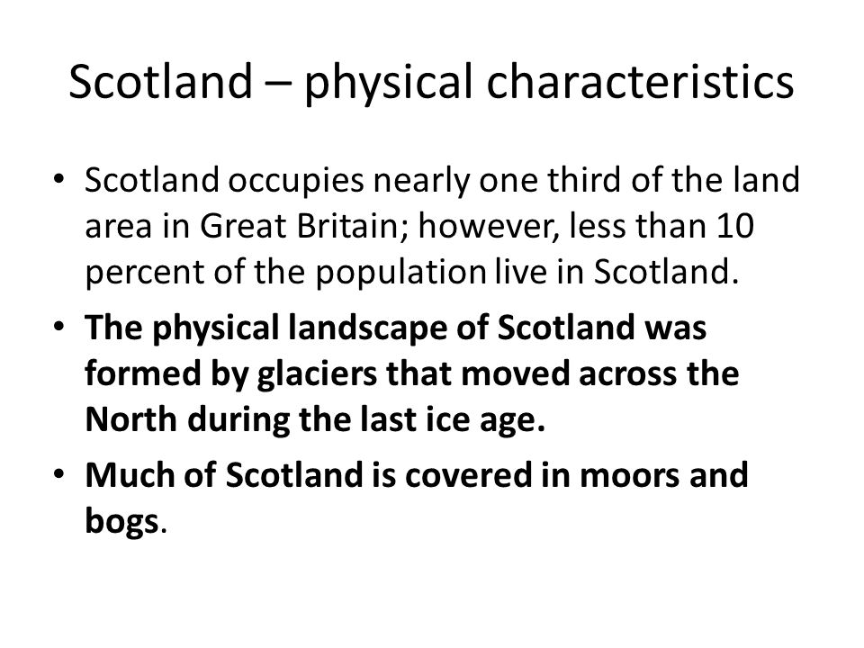 Scotland – physical characteristics Scotland occupies nearly one third of the land area in Great Britain; however, less than 10 percent of the population live in Scotland.
