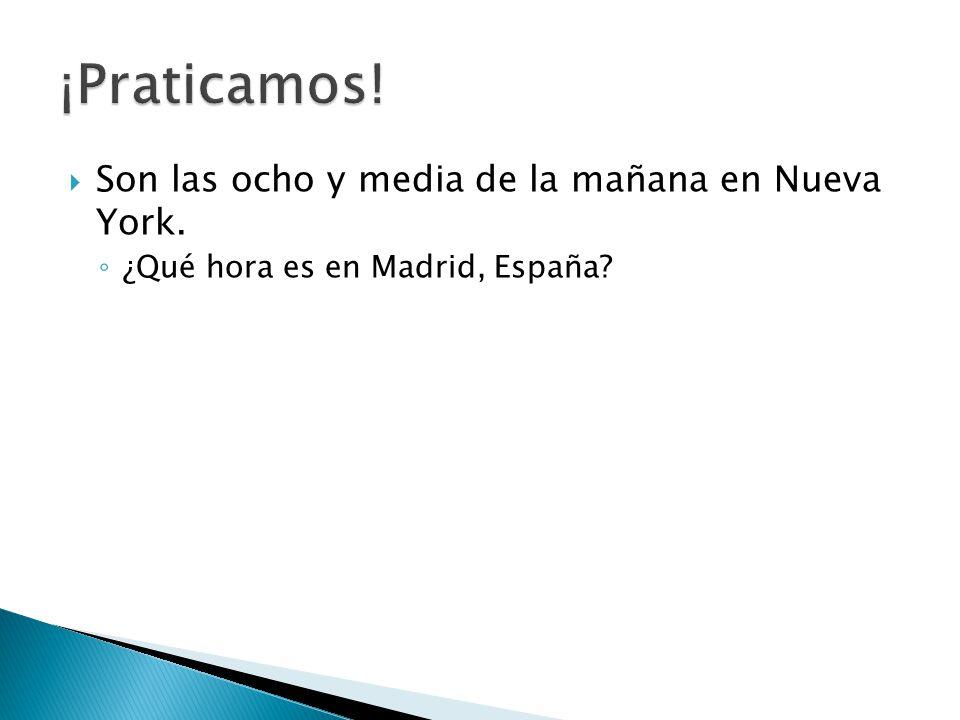  Son las ocho y media de la mañana en Nueva York. ◦ ¿Qué hora es en Madrid, España?